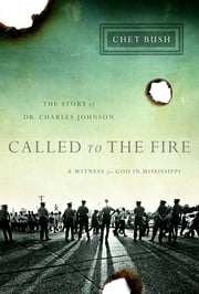Called to the Fire - A Witness for God in Mississippi; The Story of Dr. Charles Johnson ebook by Chet Bush