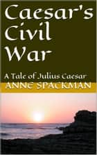 Caesar's Civil War: A Tale of Julius Caesar ebook by Anne Spackman