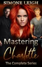 Mastering Charlotte: The Entire 'Mastering the Virgin' Series ebook by Simone Leigh