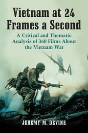 Vietnam at 24 Frames a Second - A Critical and Thematic Analysis of 360 Films About the Vietnam War ebook by Jeremy M. Devine