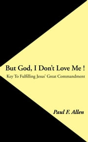 But God, I Don't Love Me ! - Key To Fulfilling Jesus' Great Commandment ebook by Paul F. Allen