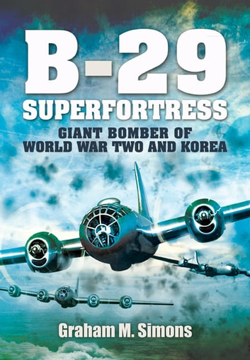 B-29: Superfortress - Giant Bomber of World War 2 and Korea ebook by Simons, Graham M