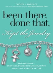 Been There, Done That, Kept The Jewelry: Find True Love--Turn Your Tarnished Dating Past into a Brilliant Romantic Future ebook by Cooper Lawrence