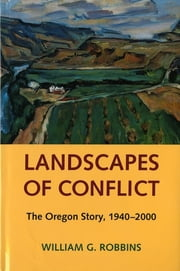 Landscapes of Conflict - The Oregon Story, 1940-2000 ebook by William G. Robbins,William Cronon