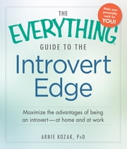 The Everything Guide to the Introvert Edge - Maximize the Advantages of Being an Introvert - At Home and At Work ebook by Arnie Kozak