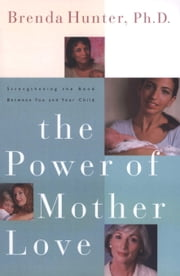 The Power of Mother Love - Strengthening the Bond Between You and Your Child ebook by Brenda Hunter