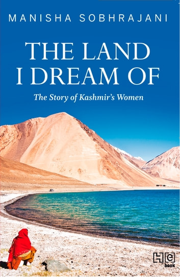 The Land I Dream Of - The Story of Kashmir's Women ebook by Manisha Sobhrajani