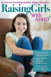 Raising Girls with ADHD - Secrets for Parenting Healthy, Happy Daughters ebook by Mary Anne Richey,James Forgan, Ph.D.