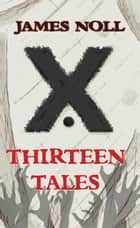 Thirteen Tales - Horror And Post-Apocalyptic Fiction, With A Soupçon Of Sci-Fi ebook by James Noll