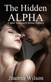 The Hidden Alpha - A BBW Werewolf Shifter Erotica ebook by Joanna Wilson
