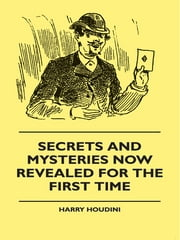 Secrets And Mysteries Now Revealed For The First Time - Handcuffs, Iron Box, Coffin, Rope Chair, Mail Bag, Tramp Chair, Glass Case, Paper Bag, Straight Jacket. A Complete Guide And Reliable Authority Upon All Magic Tricks ebook by Harry Houdini