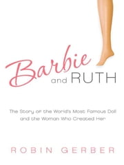 Barbie and Ruth - The Story of the World's Most Famous Doll and the Woman Who Created Her ebook by Robin Gerber