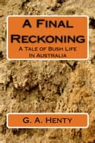 A Final Reckoning (Illustrated Edition) - A Tale of Bush Life In Australia ebook by G. A. Henty