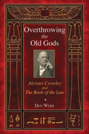 Overthrowing the Old Gods - Aleister Crowley and the Book of the Law ebook by Don Webb