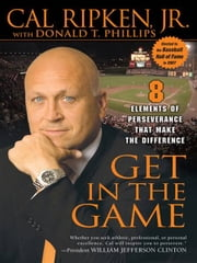 Get in the Game - 8 Elements of Perseverance That Make the Difference ebook by Cal Ripken,Donald T. Phillips