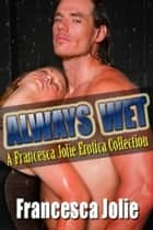 Always Wet: A Francesca Jolie Erotica Collection ebook by