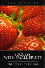 Success with Small Fruits ebook by Edward Payson Roe