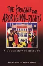 The Struggle for Aboriginal Rights - A documentary history ebook by Bain Attwood, Andrew Markus