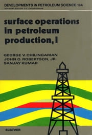 Surface Operations in Petroleum Production, I ebook by Chilingarian, G.V.