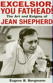 Excelsior, You Fathead! - The Art and Enigma of Jean Shepherd ebook by Eugene B. Bergmann