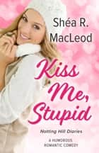 Kiss Me, Stupid - A Humorous Romantic Comedy ebook by Shéa R. MacLeod