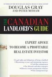 The Canadian Landlord's Guide - Expert Advice for the Profitable Real Estate Investor ebook by Douglas Gray,Peter Mitham