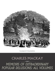 Memoirs of Extraordinary Popular Delusions: All Volumes ebook by Charles Mackay