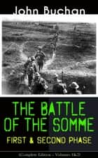 THE BATTLE OF THE SOMME – First & Second Phase (Complete Edition – Volumes 1&2) - A Never-Before-Seen Side of the Bloodiest Offensive of World War I – Viewed Through the Eyes of the Acclaimed War Correspondent ebook by John Buchan
