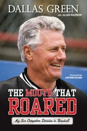 The Mouth That Roared - My Six Outspoken Decades in Baseball ebook by Dallas Green,Alan Maimon