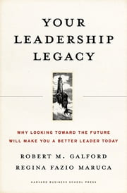 Your Leadership Legacy - Why Looking Toward the Future Will Make You a Better Leader Today ebook by Robert M. Galford,Regina Fazio Maruca