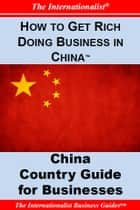 How to Get Rich Doing Business in China - Key Country Guide for Businesses ebook by Patrick W. Nee