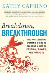 Breakdown, Breakthrough - The Professional Woman's Guide to Claiming a Life of Passion, Power, and Purpose ebook by Kathy Caprino