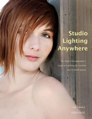 Studio Lighting Anywhere: The Digital Photographer's Guide to Lighting on Location and in Small Spaces ebook by Farace, Joe