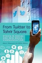 From Twitter to Tahrir Square: Ethics in Social and New Media Communication [2 volumes] - Ethics in Social and New Media Communication ebook by Bala A. Musa, Jim Willis