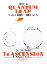Make a Quantum Leap in Your Consciousness on the Road To Ascension ebook by Dr. Richard A. Huntoon