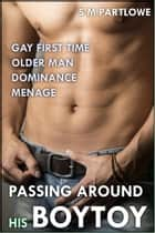 Passing Around His Boytoy (Gay First Time Older Man Dominance Menage) ebook by S M Partlowe