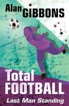 Total Football: Last Man Standing - Book 5 ebook by Alan Gibbons