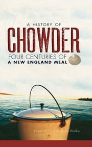A History of Chowder - Four Centuries of a New England Meal ebook by Jacob Walker,Robert S. Cox