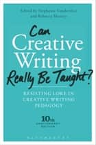 Can Creative Writing Really Be Taught? - Resisting Lore in Creative Writing Pedagogy (10th anniversary edition) ebook by Professor Stephanie Vanderslice, Dr Rebecca Manery