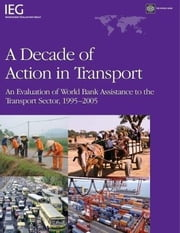 A Decade of Action in Transport: Evaluation of World Bank Support to Transportation Infrastructure 1995 - 2005 ebook by World Bank Group