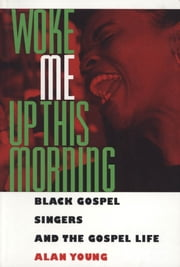 Woke Me Up This Morning - Black Gospel Singers and the Gospel Life ebook by Alan Young