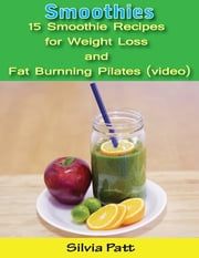 Smoothies: 15 Smoothie Recipes for Weight Loss and Fat Burning Pilates (video) ebook by Silvia Patt