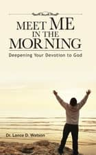 Meet Me In The Morning - Deepening Your Devotion to God ebook by Dr. Lance D. Watson