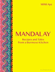 Mandalay - Recipes and Tales from a Burmese Kitchen ebook by MiMi Aye