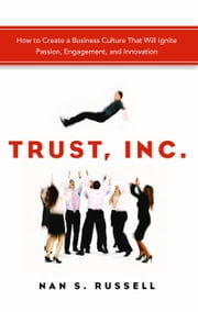 Trust, Inc. - How to Create a Business Culture That Will Ignite Passion, Engagement, and Innovation ebook by Nan S.Russell