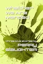 Whether We Are Mended - Three Love Stories ebook by Perry Slaughter