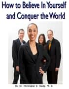 How to Believe in Yourself and Conquer the World ebook by Christopher Handy