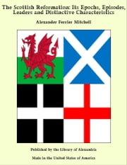 The Scottish Reformation: Its Epochs, Episodes, Leaders and Distinctive Characteristics ebook by Alexander Ferrier Mitchell