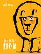 How to Be a Lion ebook by Ed Vere