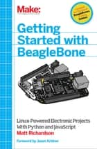 Getting Started with BeagleBone - Linux-Powered Electronic Projects With Python and JavaScript ebook by Matt Richardson